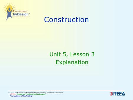 Construction Unit 5, Lesson 3 Explanation © 2011 International Technology and Engineering Educators Association, STEM  Center for Teaching and Learning™