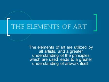 The Elements of Art The elements of art are utilized by all artists, and a greater understanding of the principles which are used leads to a greater understanding.