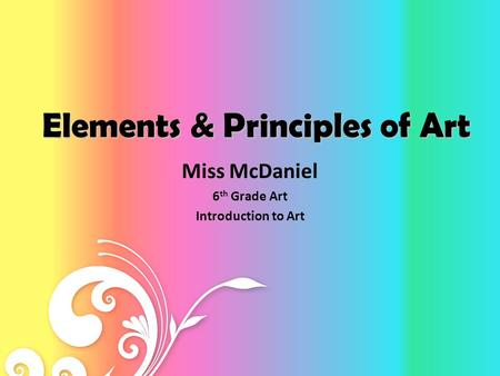 Elements & Principles of Art Miss McDaniel 6 th Grade Art Introduction to Art.
