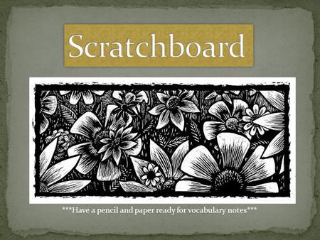 Scratchboard ***Have a pencil and paper ready for vocabulary notes***
