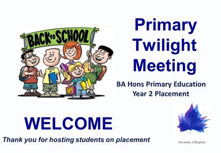 University of Brighton Primary Twilight Meeting WELCOME BA Hons Primary Education Year 2 Placement Thank you for hosting students on placement.