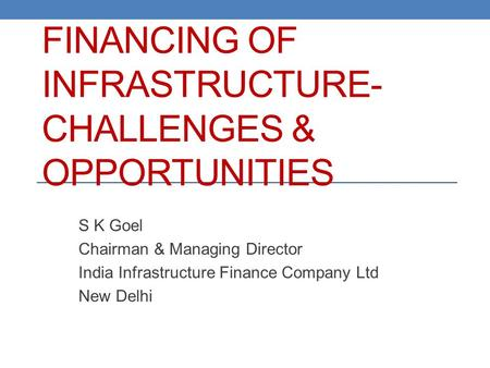 <strong>FINANCING</strong> OF INFRASTRUCTURE- CHALLENGES & OPPORTUNITIES S K Goel Chairman & Managing Director <strong>India</strong> Infrastructure <strong>Finance</strong> Company Ltd New Delhi.