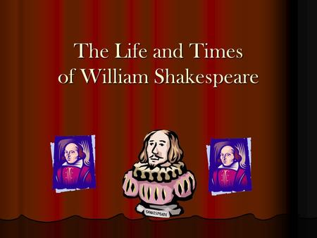 "The Life and Times of William Shakespeare Have you ever heard ….. ""Many a truth was said in jest!"" ""A rose by any other name would smell as sweet."" ""Parting."
