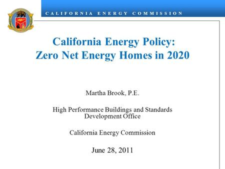 C A L I F O R N I A E N E R G Y C O M M I S S I O N California Energy Policy: Zero Net Energy Homes in 2020 Martha Brook, P.E. High Performance Buildings.