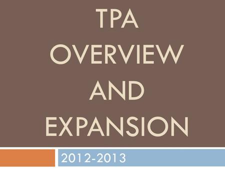 TPA OVERVIEW AND EXPANSION 2012-2013. What is TPA? TEACHER PERFORMANCE ASSESSMENT SCALE teaching performance assessments (TPAs) have several features.