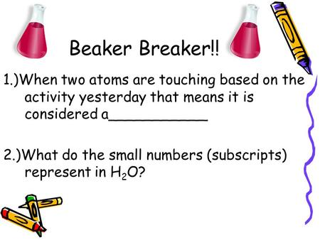 Beaker Breaker!! 1.)When two atoms are touching based on the activity yesterday that means it is considered a___________ 2.)What do the small numbers (subscripts)