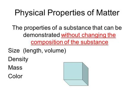 Physical Properties of Matter The properties of a substance that can be demonstrated without changing the composition of the substance Size (length, volume)