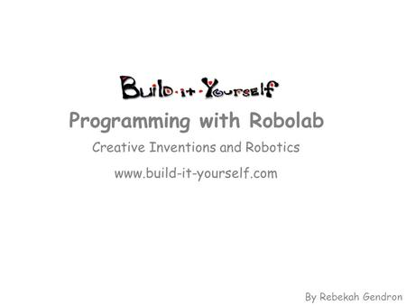 Creative Inventions and Robotics www.build-it-yourself.com Programming with Robolab By Rebekah Gendron.