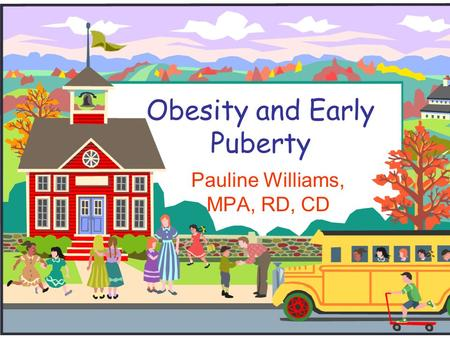 Obesity and Early Puberty Pauline Williams, MPA, RD, CD.
