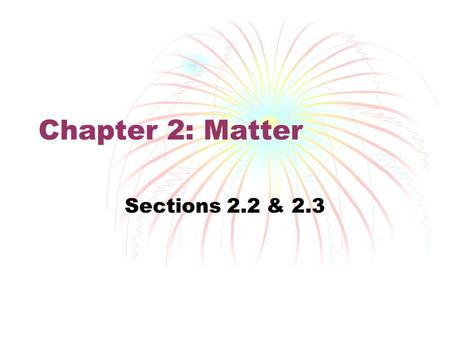 Chapter 2: Matter Sections 2.2 & 2.3.