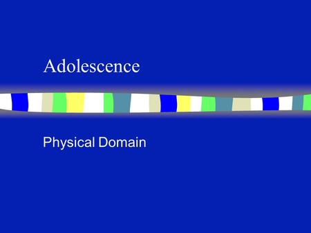 Adolescence Physical Domain Differentiation: Adolescence and Early Adulthood n Ages associated with stages n How are these stages developmentally different?