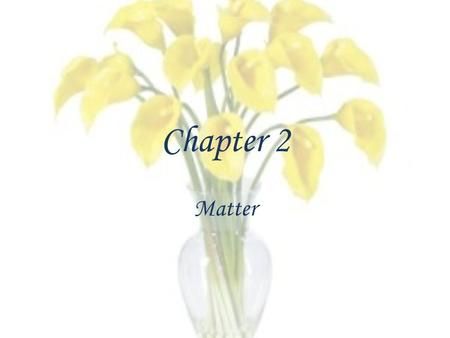 "Chapter 2 Matter. The ""Stuff"" of which the universe is composed."