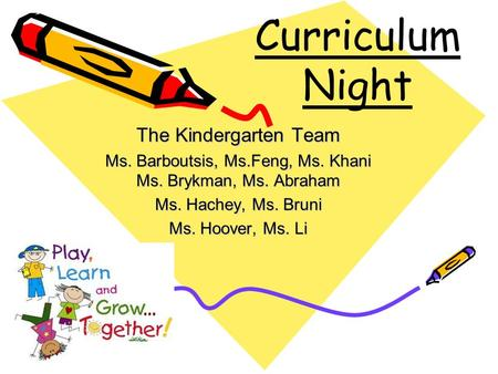 Curriculum Night The Kindergarten Team Ms. Barboutsis, Ms.Feng, Ms. Khani Ms. Brykman, Ms. Abraham Ms. Hachey, Ms. Bruni Ms. Hoover, Ms. Li.
