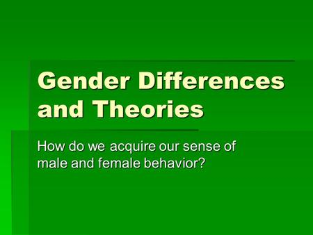 Gender Differences and Theories How do we acquire our sense of male and female behavior?