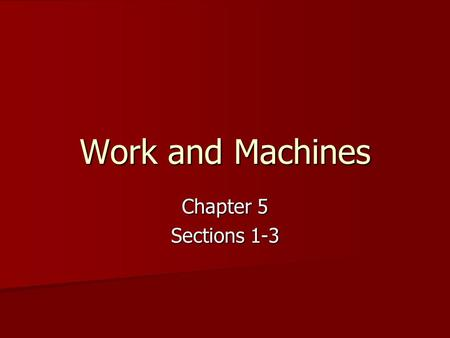 Work and Machines Chapter 5 Sections 1-3.