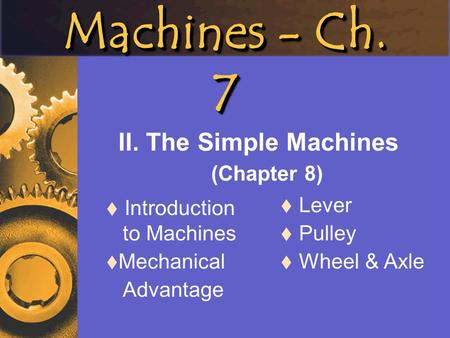 Machines - Ch. 7 II. The Simple Machines (Chapter 8)  Introduction to Machines  Mechanical Advantage  Lever  Pulley  Wheel & Axle.