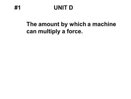 #1UNIT D The amount by which a machine can multiply a force.