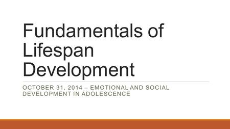 Fundamentals of Lifespan Development OCTOBER 31, 2014 – EMOTIONAL AND SOCIAL DEVELOPMENT IN ADOLESCENCE.