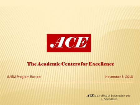 The Academic Centers for Excellence SAEM Program ReviewNovember 3, 2010 ACE ACE is an office of Student Services IU South Bend.