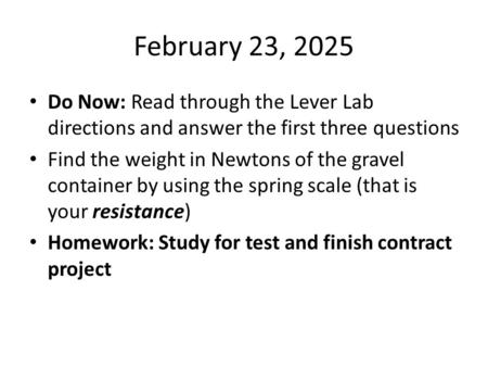 February 23, 2025 Do Now: Read through the Lever Lab directions and answer the first three questions Find the weight in Newtons of the gravel container.