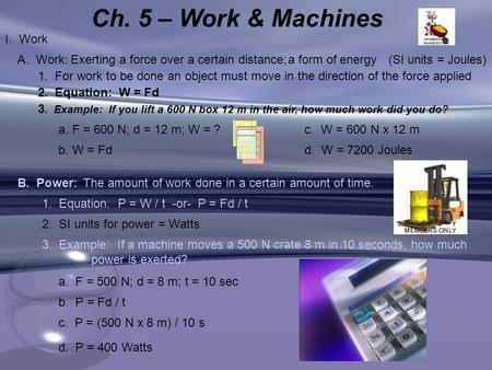 Ch. 5 – Work & Machines I. Work Exerting a force over a certain distance;a form of energy(SI units = Joules)A. Work: 1. For work to be done an object must.