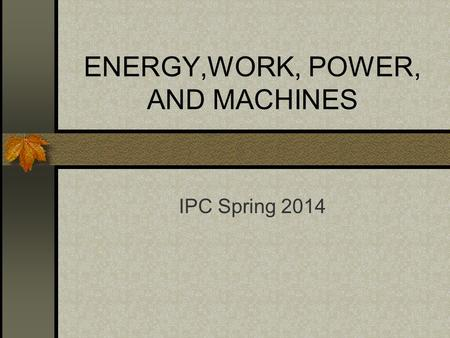 ENERGY,WORK, POWER, AND MACHINES IPC Spring 2014.