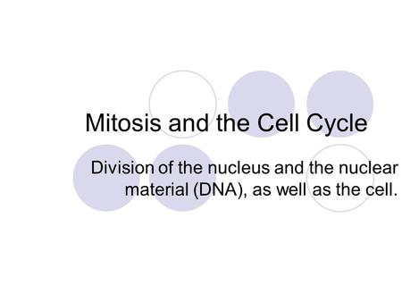 Mitosis and the Cell Cycle Division of the nucleus and the nuclear material (DNA), as well as the cell.