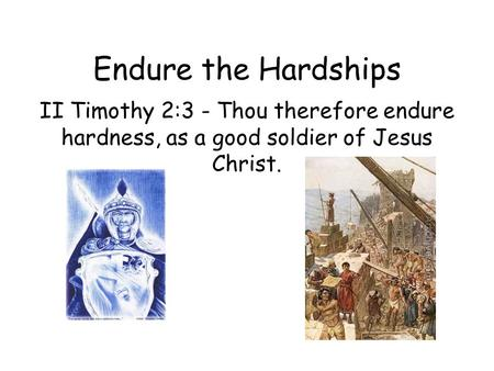 Endure the Hardships II Timothy 2:3 - Thou therefore endure hardness, as a good soldier of Jesus Christ.