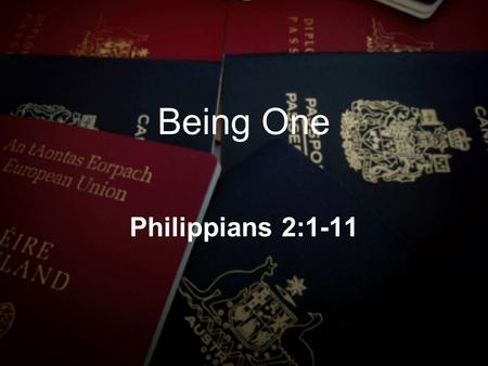 Being One Philippians 2:1-11.  Remember our gifts from Christ – encouragement in Christ – consolation of love – fellowship of the Spirit – affection.