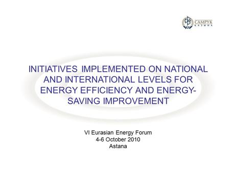 INITIATIVES IMPLEMENTED ON NATIONAL AND INTERNATIONAL LEVELS FOR ENERGY EFFICIENCY AND ENERGY- SAVING IMPROVEMENT VI Eurasian Energy Forum 4-6 October.