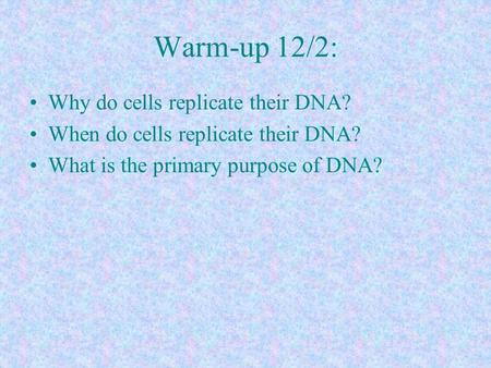 Warm-up 12/2: Why do cells replicate their DNA? When do cells replicate their DNA? What is the primary purpose of DNA?