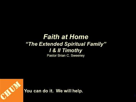 "1 CHUM You can do it. We will help. Faith at Home ""The Extended Spiritual Family"" I & II Timothy Pastor Brian C. Sweeney."