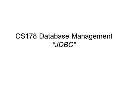 "CS178 Database Management ""JDBC"". What is JDBC ? JDBC stands for ""Java DataBase Connectivity"" The standard interface for communication between a Java."