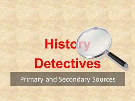 Primary and Secondary Sources History Detectives.