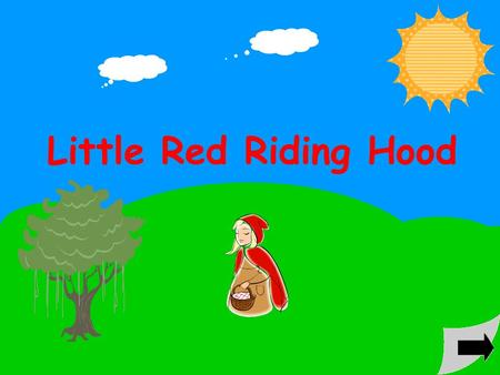 Little Red Riding Hood Once upon a time, a little girl lived in a village near the forest. She always wore a red cloak, so everyone called her Little.
