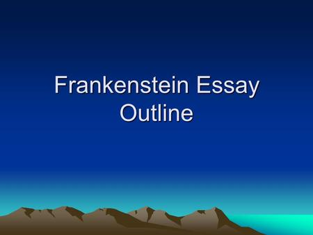 "Frankenstein Essay Outline. Authors Review your outline: –Organize/Label your outline into ""Introduction, Body and Conclusion"" if you have not done so."