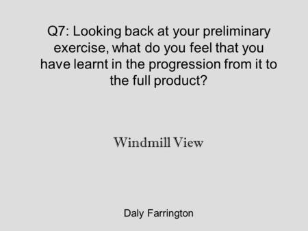 Q7: Looking back at your preliminary exercise, what do you feel that you have learnt in the progression from it to the full product? Daly Farrington Windmill.