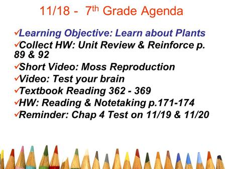 11/18 - 7 th Grade Agenda Learning Objective: Learn about Plants Collect HW: Unit Review & Reinforce p. 89 & 92 Short Video: Moss Reproduction Video: Test.