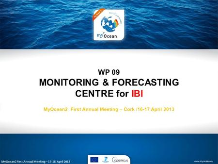 MyOcean2 First Annual Meeting – 17-18 April 2013 WP 09 MONITORING & FORECASTING CENTRE for IBI MyOcean2 First Annual Meeting – Cork /16-17 April 2013.