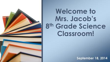 September 18, 2014 Welcome to Mrs. Jacob's 8 th Grade Science Classroom!