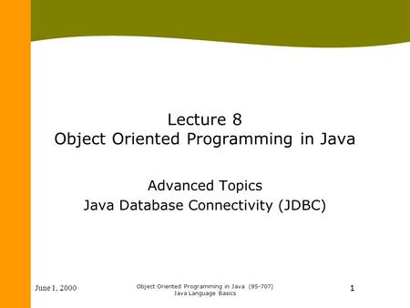 June 1, 2000 Object Oriented Programming in Java (95-707) Java Language Basics 1 Lecture 8 Object Oriented Programming in Java Advanced Topics Java Database.