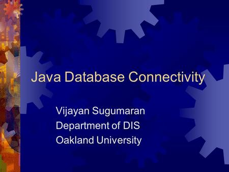 Java Database Connectivity Vijayan Sugumaran Department of DIS Oakland University.