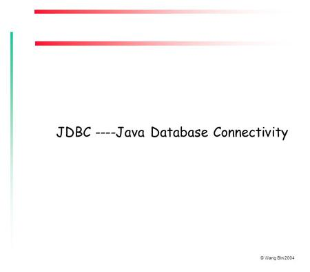 © Wang Bin 2004 JDBC ----Java Database Connectivity.