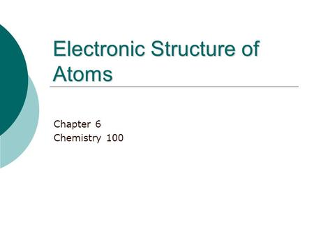 Electronic Structure of Atoms Chapter 6 Chemistry 100.