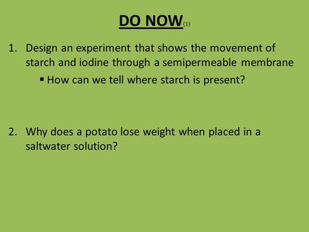 DO NOW (1) 1.Design an experiment that shows the movement of starch and iodine through a semipermeable membrane  How can we tell where starch is present?