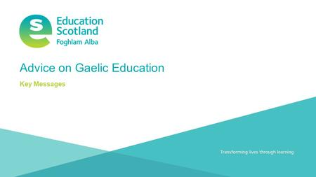 Transforming lives through learningDocument title Advice on Gaelic Education Key Messages.