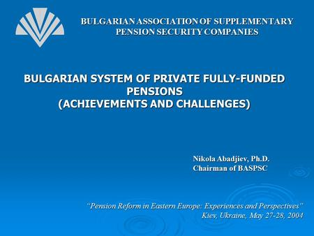 "BULGARIAN SYSTEM OF PRIVATE FULLY-FUNDED PENSIONS (ACHIEVEMENTS AND CHALLENGES) ""Pension Reform in Eastern Europe: Experiences and Perspectives"" Kiev,"