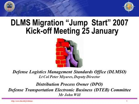 "DLMS Migration DLMS Migration ""Jump Start"" 2007 Kick-off Meeting 25 January Defense Logistics Management Standards Office."