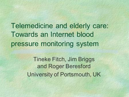 Telemedicine and elderly care: Towards an Internet blood pressure monitoring system Tineke Fitch, Jim Briggs and Roger Beresford University of Portsmouth,