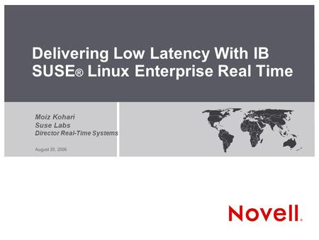August 20, 2006 Delivering Low Latency With IB SUSE ® Linux Enterprise Real Time Moiz Kohari Suse Labs Director Real-Time Systems.